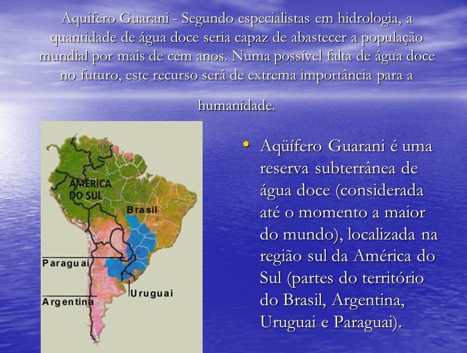Aquifero Guarani - Segundo especialistas em hidrologia, a quantidade de água doce seria capaz de abastecer a população mundial por mais de cem anos. N