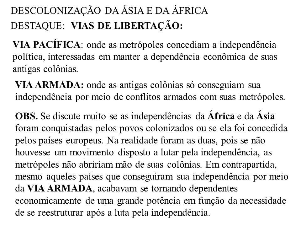 DESCOLONIZAÇÃO DA ÁSIA E DA ÁFRICA DESTAQUE:VIAS DE LIBERTAÇÃO: VIA PACÍFICA: onde as metrópoles concediam a independência política, interessadas em m