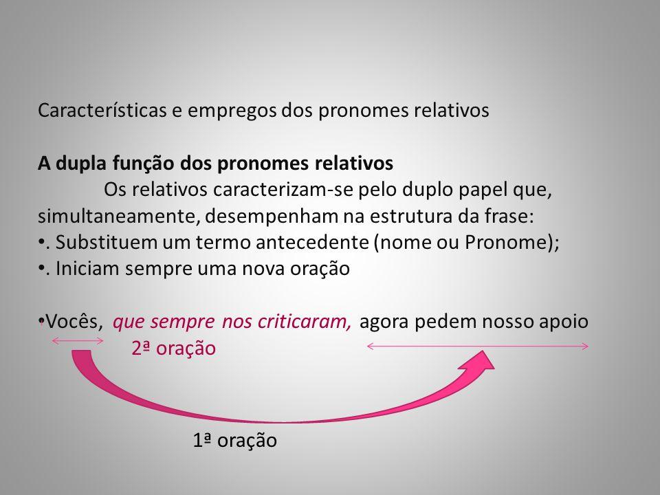 Características e empregos dos pronomes relativos A dupla função dos pronomes relativos Os relativos caracterizam-se pelo duplo papel que, simultaneamente, desempenham na estrutura da frase:.