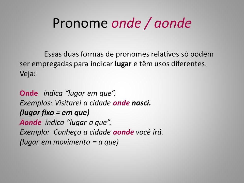 Pronome onde / aonde Essas duas formas de pronomes relativos só podem ser empregadas para indicar lugar e têm usos diferentes.