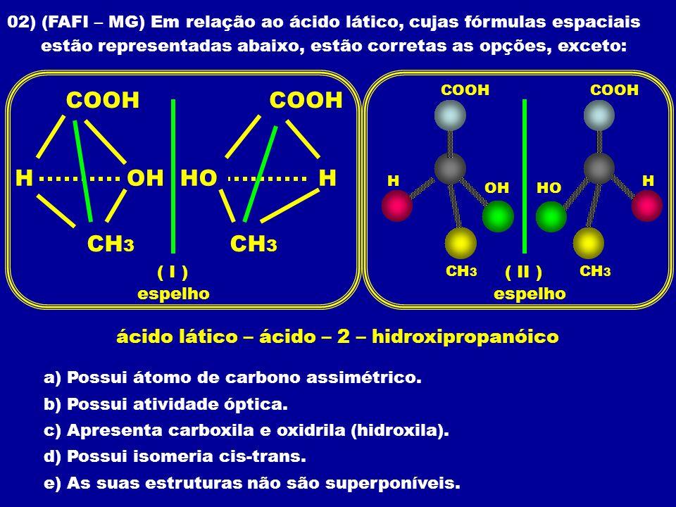 02) (FAFI – MG) Em relação ao ácido lático, cujas fórmulas espaciais estão representadas abaixo, estão corretas as opções, exceto: a) Possui átomo de