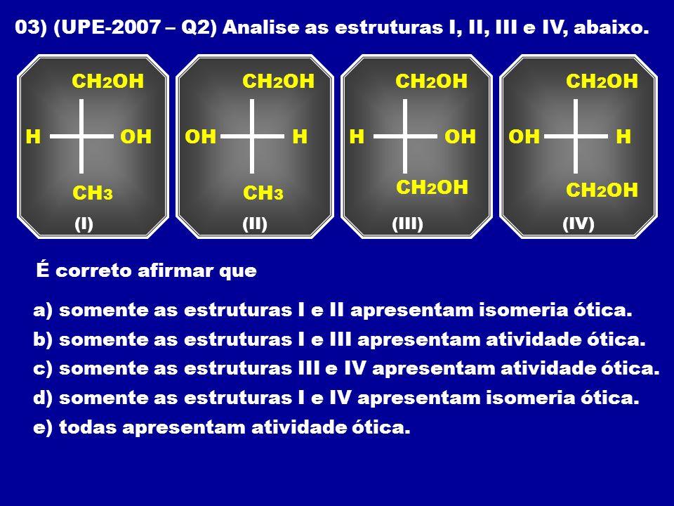 03) (UPE-2007 – Q2) Analise as estruturas I, II, III e IV, abaixo. CH 2 OH (I) CH 3 HOH CH 2 OH (II) CH 3 HOH CH 2 OH (III) HOH CH 2 OH (IV) HOH CH 2