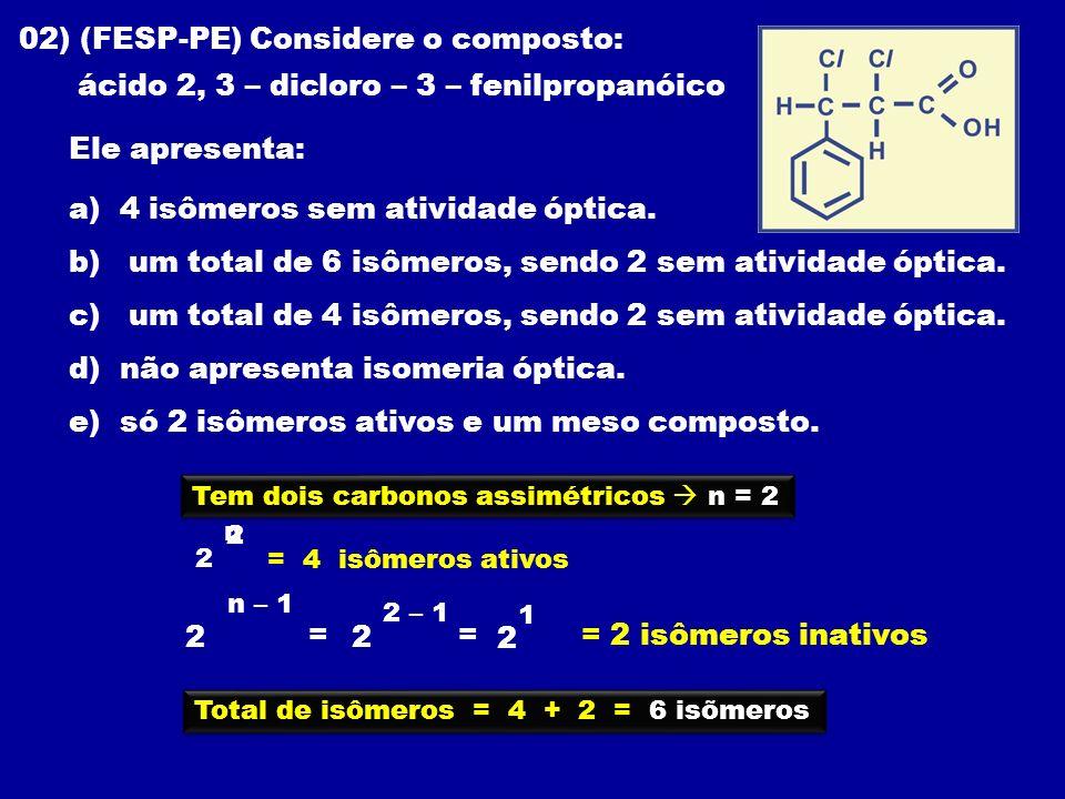 02) (FESP-PE) Considere o composto: ácido 2, 3 – dicloro – 3 – fenilpropanóico Ele apresenta: a) 4 isômeros sem atividade óptica. b) um total de 6 isô