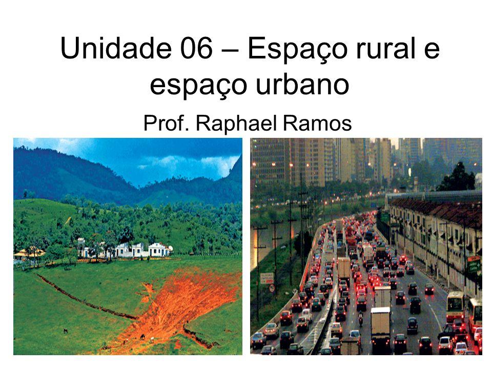 Unidade 06 – Espaço rural e espaço urbano Prof. Raphael Ramos
