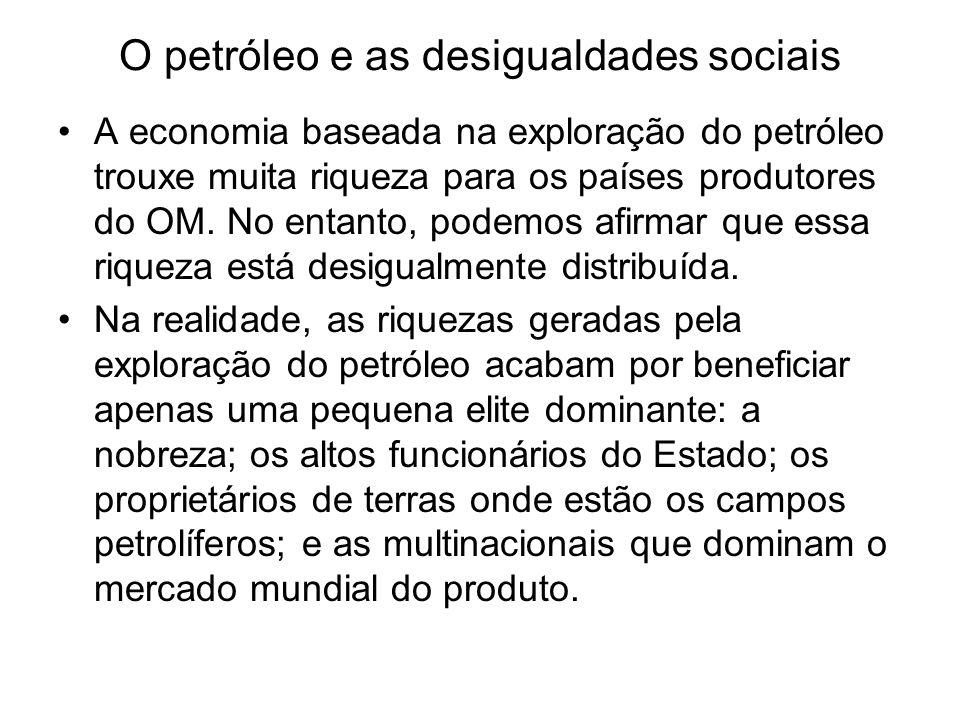 O petróleo e as desigualdades sociais A economia baseada na exploração do petróleo trouxe muita riqueza para os países produtores do OM. No entanto, p