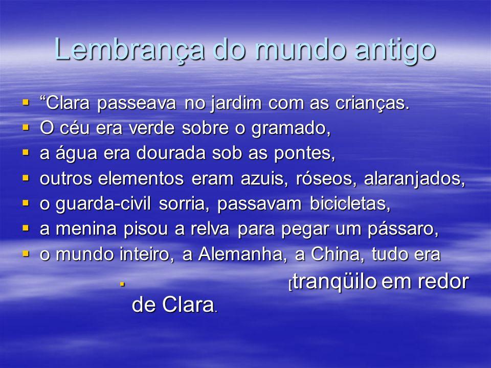 Lembrança do mundo antigo Clara passeava no jardim com as crianças. O céu era verde sobre o gramado, a água era dourada sob as pontes, outros elemento
