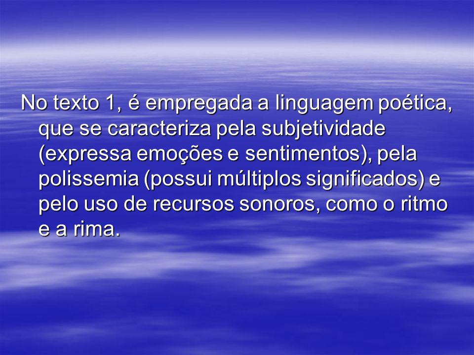 No texto 1, é empregada a linguagem poética, que se caracteriza pela subjetividade (expressa emoções e sentimentos), pela polissemia (possui múltiplos