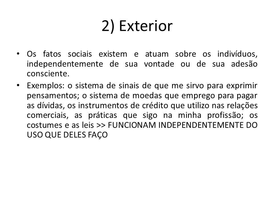 2) Exterior Os fatos sociais existem e atuam sobre os indivíduos, independentemente de sua vontade ou de sua adesão consciente. Exemplos: o sistema de