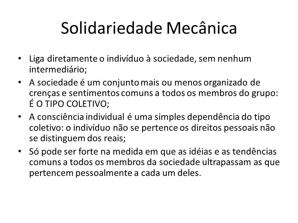 Solidariedade Mecânica Liga diretamente o indivíduo à sociedade, sem nenhum intermediário; A sociedade é um conjunto mais ou menos organizado de crenç
