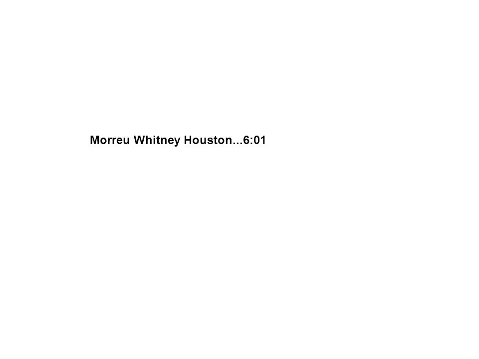 Morreu Whitney Houston...6:01