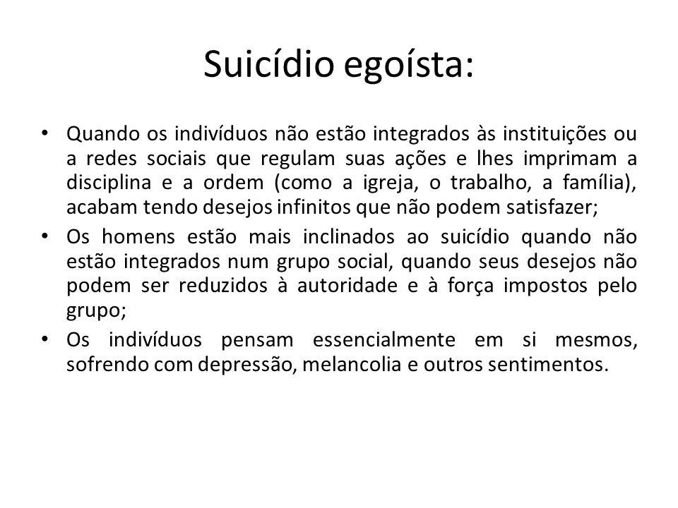Suicídio egoísta: Quando os indivíduos não estão integrados às instituições ou a redes sociais que regulam suas ações e lhes imprimam a disciplina e a