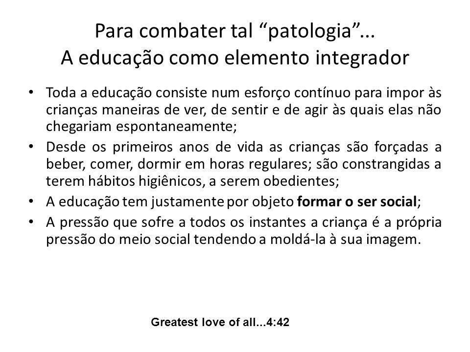 Para combater tal patologia... A educação como elemento integrador Toda a educação consiste num esforço contínuo para impor às crianças maneiras de ve