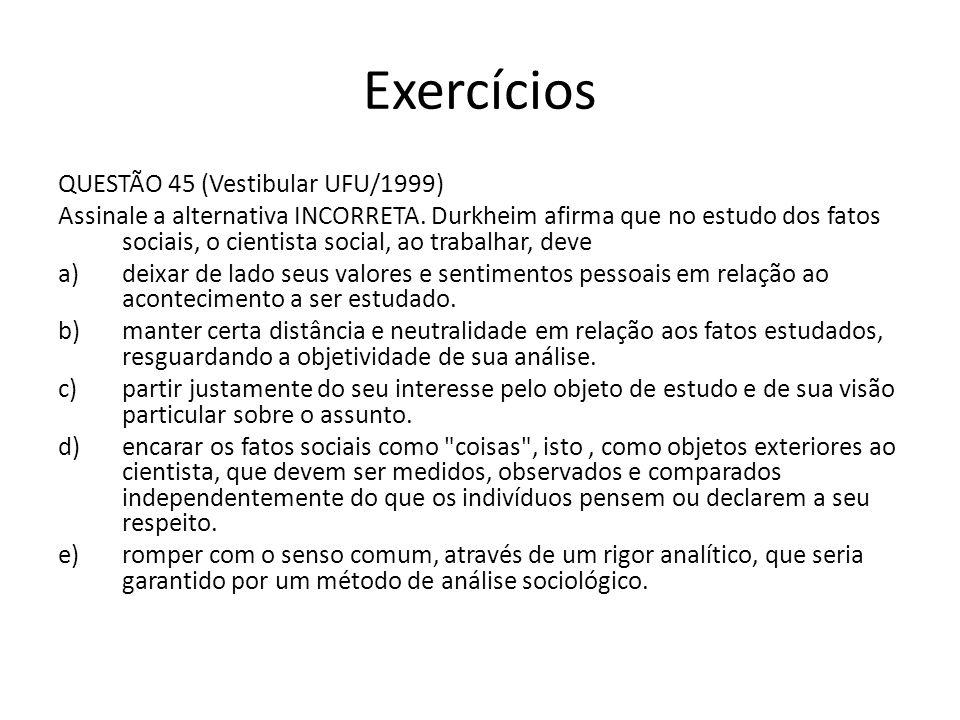 Exercícios QUESTÃO 45 (Vestibular UFU/1999) Assinale a alternativa INCORRETA. Durkheim afirma que no estudo dos fatos sociais, o cientista social, ao