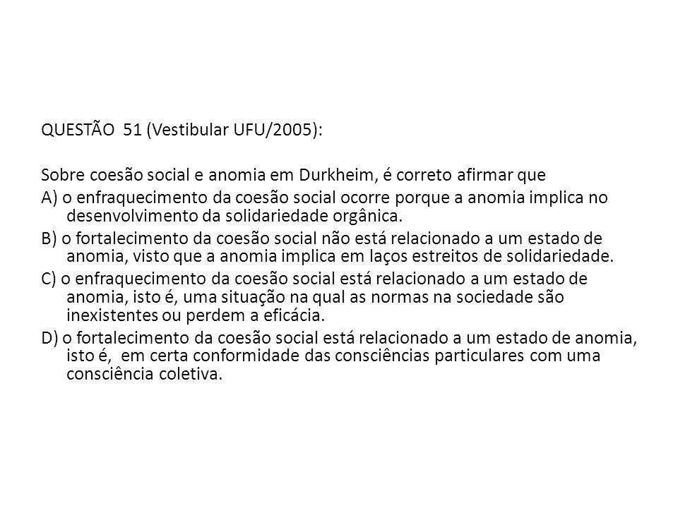 QUESTÃO 51 (Vestibular UFU/2005): Sobre coesão social e anomia em Durkheim, é correto afirmar que A) o enfraquecimento da coesão social ocorre porque