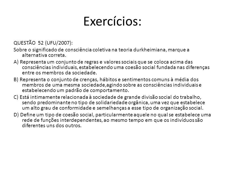 Exercícios: QUESTÃO 52 (UFU/2007): Sobre o significado de consciência coletiva na teoria durkheimiana, marque a alternativa correta. A) Representa um