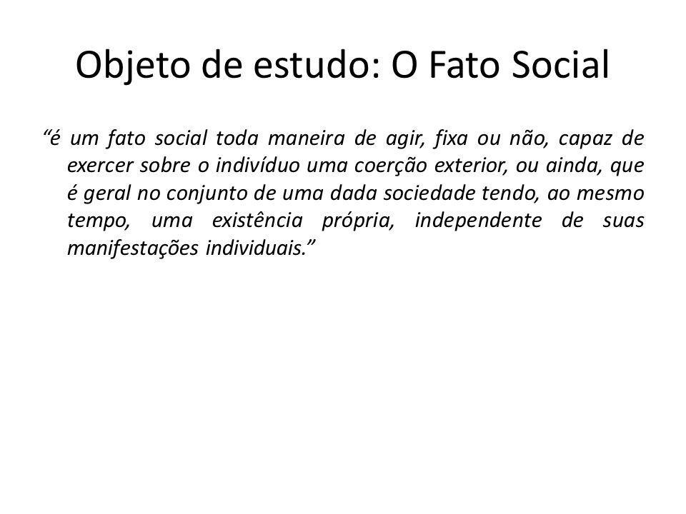 Objeto de estudo: O Fato Social é um fato social toda maneira de agir, fixa ou não, capaz de exercer sobre o indivíduo uma coerção exterior, ou ainda,