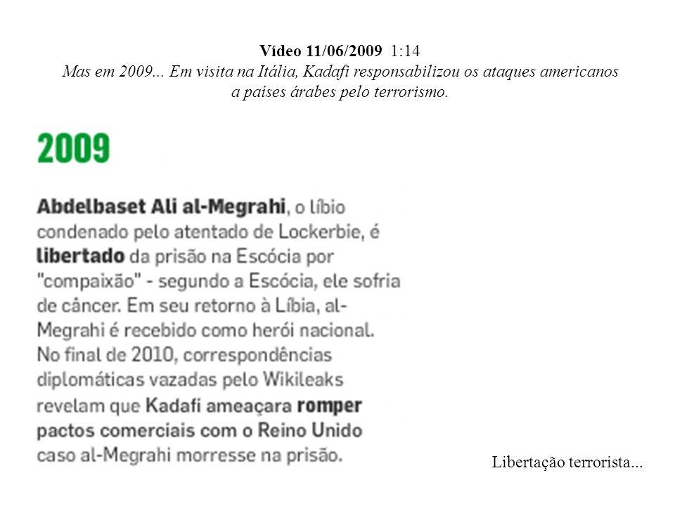 Vídeo 11/06/2009 1:14 Mas em 2009... Em visita na Itália, Kadafi responsabilizou os ataques americanos a países árabes pelo terrorismo. Libertação ter