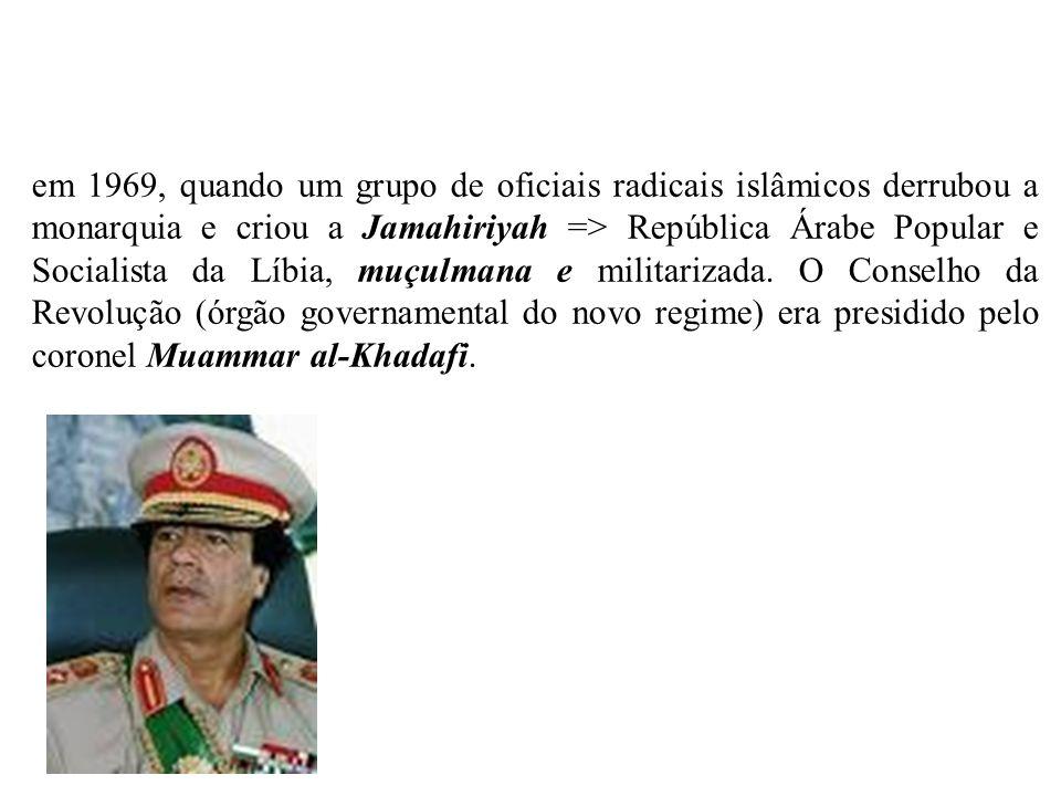 em 1969, quando um grupo de oficiais radicais islâmicos derrubou a monarquia e criou a Jamahiriyah => República Árabe Popular e Socialista da Líbia, m
