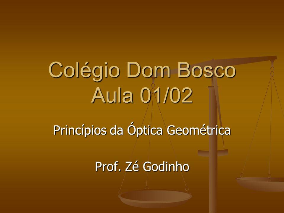 Colégio Dom Bosco Aula 01/02 Princípios da Óptica Geométrica Prof. Zé Godinho