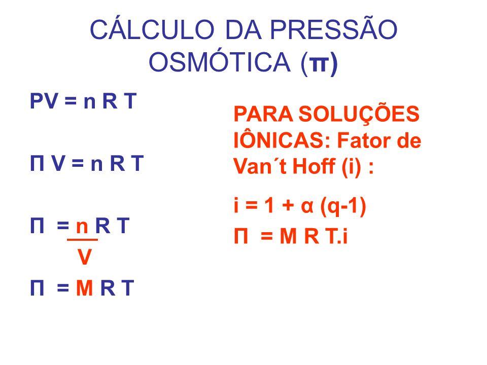 CÁLCULO DA PRESSÃO OSMÓTICA (π) PV = n R T Π V = n R T Π = n R T V Π = M R T PARA SOLUÇÕES IÔNICAS: Fator de Van´t Hoff (i) : i = 1 + α (q-1) Π = M R T.i