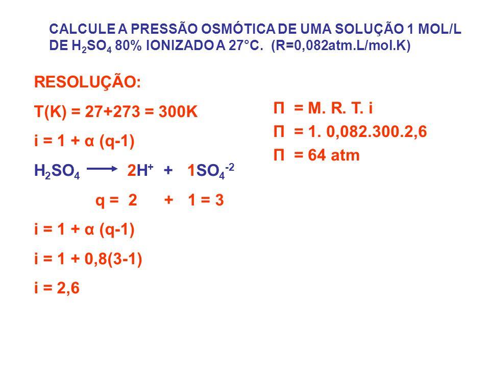 CALCULE A PRESSÃO OSMÓTICA DE UMA SOLUÇÃO 1 MOL/L DE H 2 SO 4 80% IONIZADO A 27°C.