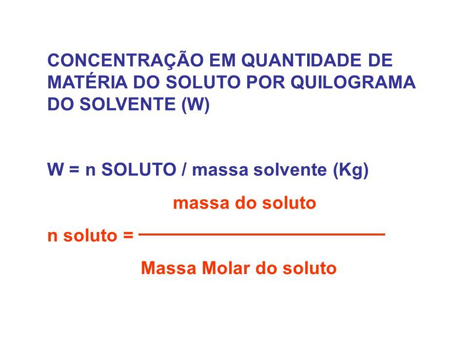 CONCENTRAÇÃO EM QUANTIDADE DE MATÉRIA DO SOLUTO POR QUILOGRAMA DO SOLVENTE (W) W = n SOLUTO / massa solvente (Kg) massa do soluto n soluto = Massa Molar do soluto