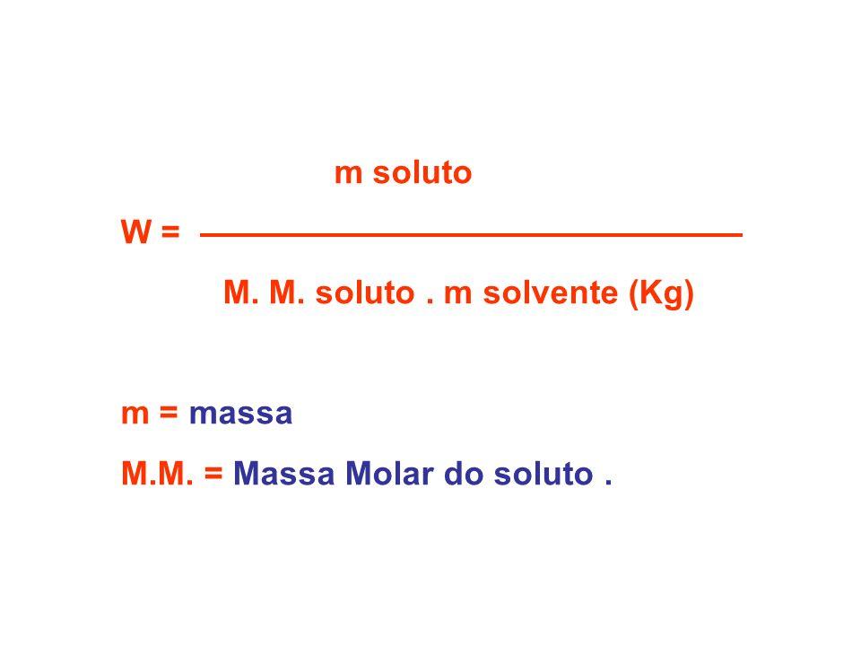 m soluto W = M. M. soluto. m solvente (Kg) m = massa M.M. = Massa Molar do soluto.