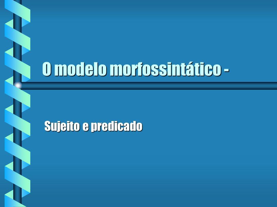 O modelo morfossintático - Sujeito e predicado