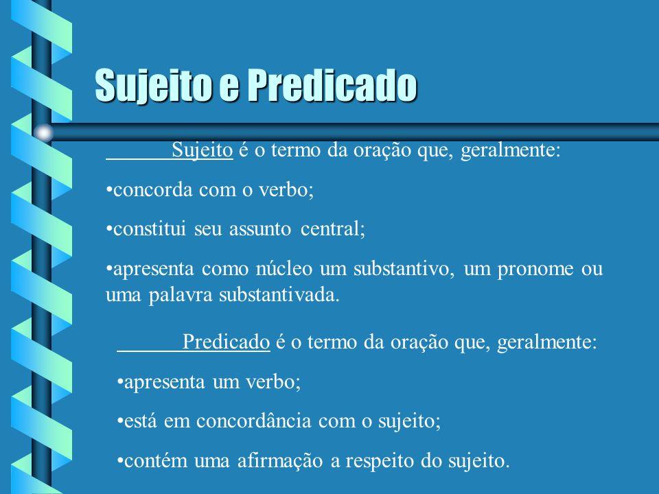 Sujeito e Predicado Sujeito é o termo da oração que, geralmente: concorda com o verbo; constitui seu assunto central; apresenta como núcleo um substantivo, um pronome ou uma palavra substantivada.
