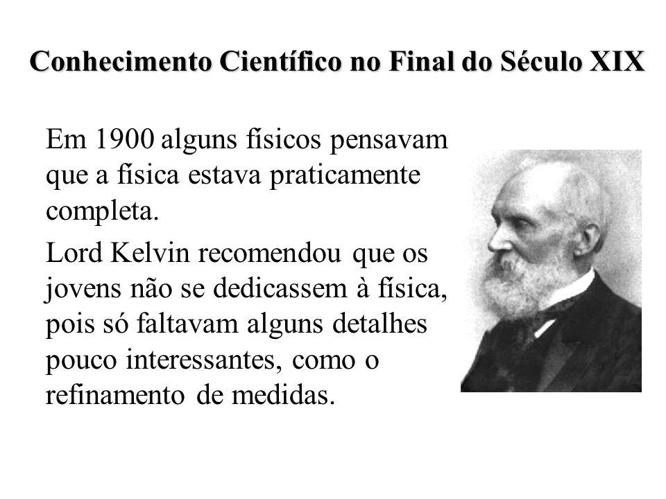 Conhecimento Científico no Final do Século XIX Lord Kelvin, no entanto, mencionou que havia duas pequenas nuvens no horizonte da física: os resultados negativos do experimento de Michelson e Morley, e a dificuldade em explicar a distribuição de energia na radiação de um corpo negro.
