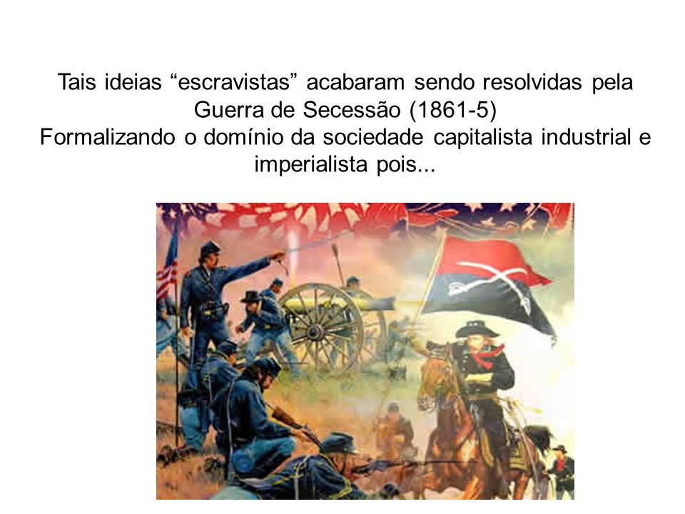Tais ideias escravistas acabaram sendo resolvidas pela Guerra de Secessão (1861-5) Formalizando o domínio da sociedade capitalista industrial e imperi