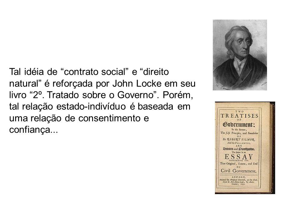 Tal idéia de contrato social e direito natural é reforçada por John Locke em seu livro 2º. Tratado sobre o Governo. Porém, tal relação estado-indivídu