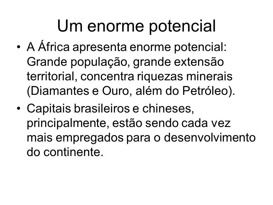 Um enorme potencial A África apresenta enorme potencial: Grande população, grande extensão territorial, concentra riquezas minerais (Diamantes e Ouro,
