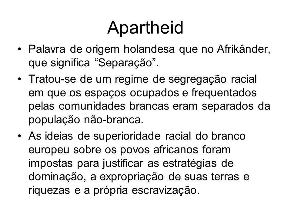 Apartheid Palavra de origem holandesa que no Afrikânder, que significa Separação. Tratou-se de um regime de segregação racial em que os espaços ocupad