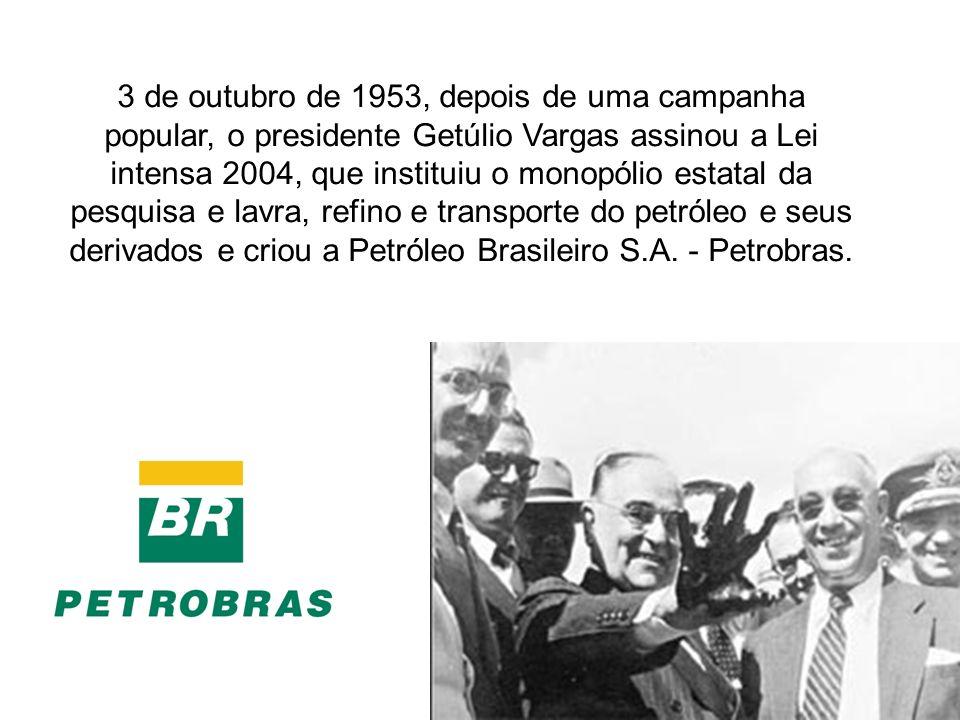 3 de outubro de 1953, depois de uma campanha popular, o presidente Getúlio Vargas assinou a Lei intensa 2004, que instituiu o monopólio estatal da pes