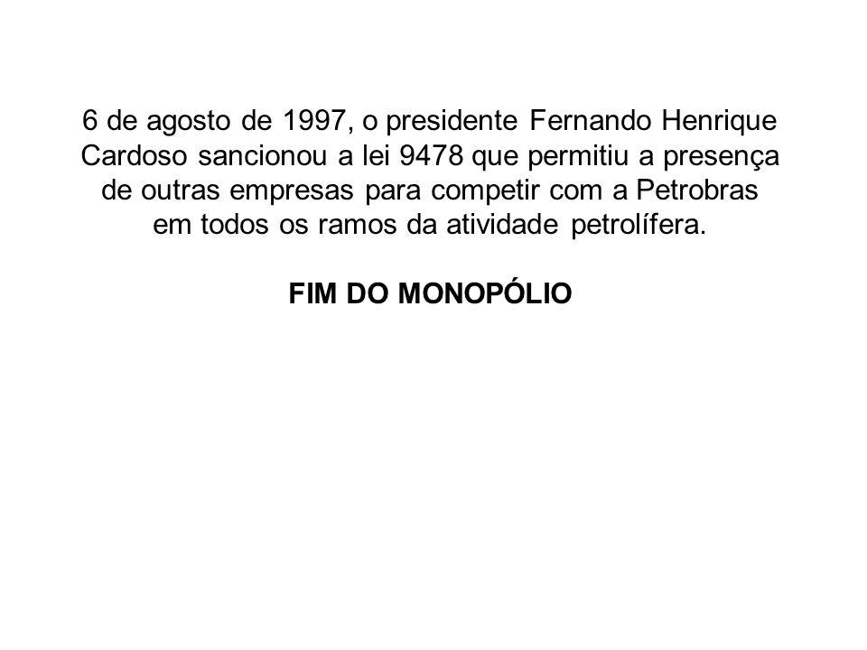 6 de agosto de 1997, o presidente Fernando Henrique Cardoso sancionou a lei 9478 que permitiu a presença de outras empresas para competir com a Petrob