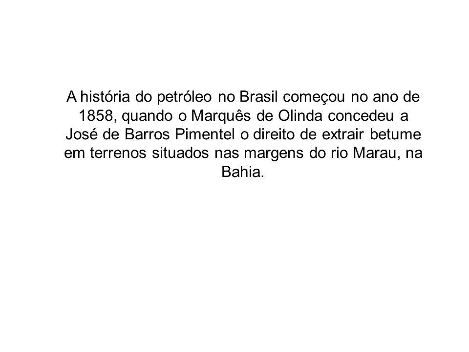 A história do petróleo no Brasil começou no ano de 1858, quando o Marquês de Olinda concedeu a José de Barros Pimentel o direito de extrair betume em