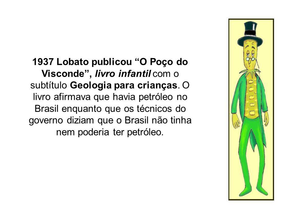 1937 Lobato publicou O Poço do Visconde, livro infantil com o subtítulo Geologia para crianças. O livro afirmava que havia petróleo no Brasil enquanto