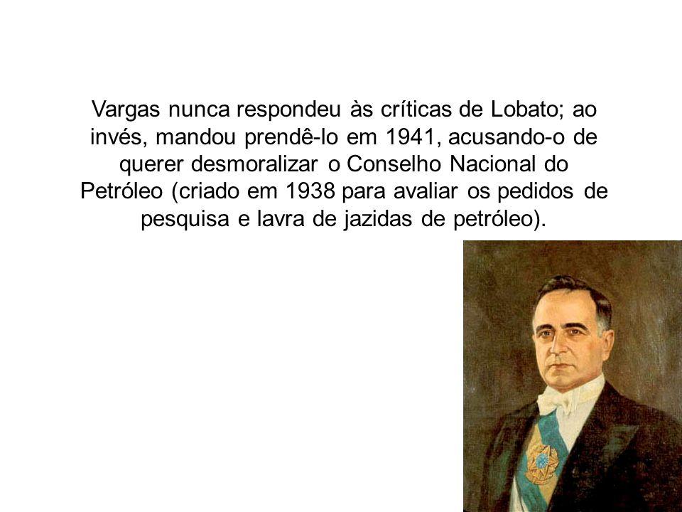 Vargas nunca respondeu às críticas de Lobato; ao invés, mandou prendê-lo em 1941, acusando-o de querer desmoralizar o Conselho Nacional do Petróleo (c