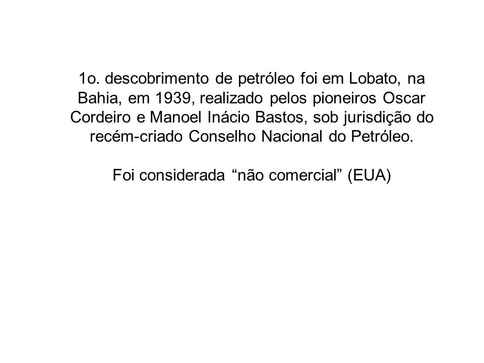 1o. descobrimento de petróleo foi em Lobato, na Bahia, em 1939, realizado pelos pioneiros Oscar Cordeiro e Manoel Inácio Bastos, sob jurisdição do rec