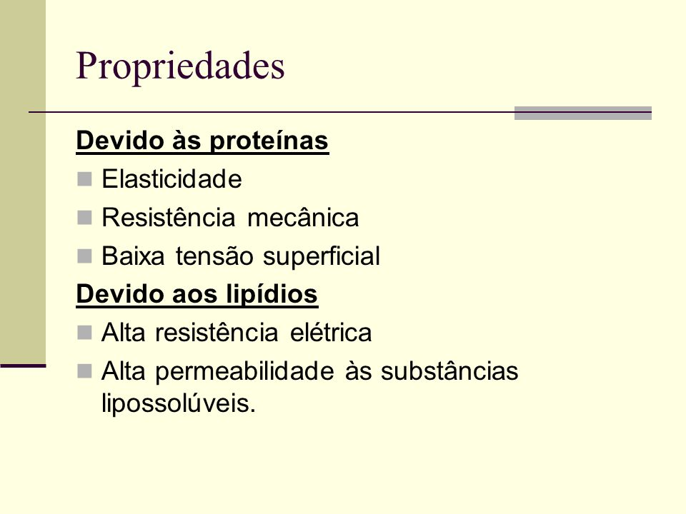 Propriedades Devido às proteínas Elasticidade Resistência mecânica Baixa tensão superficial Devido aos lipídios Alta resistência elétrica Alta permeab