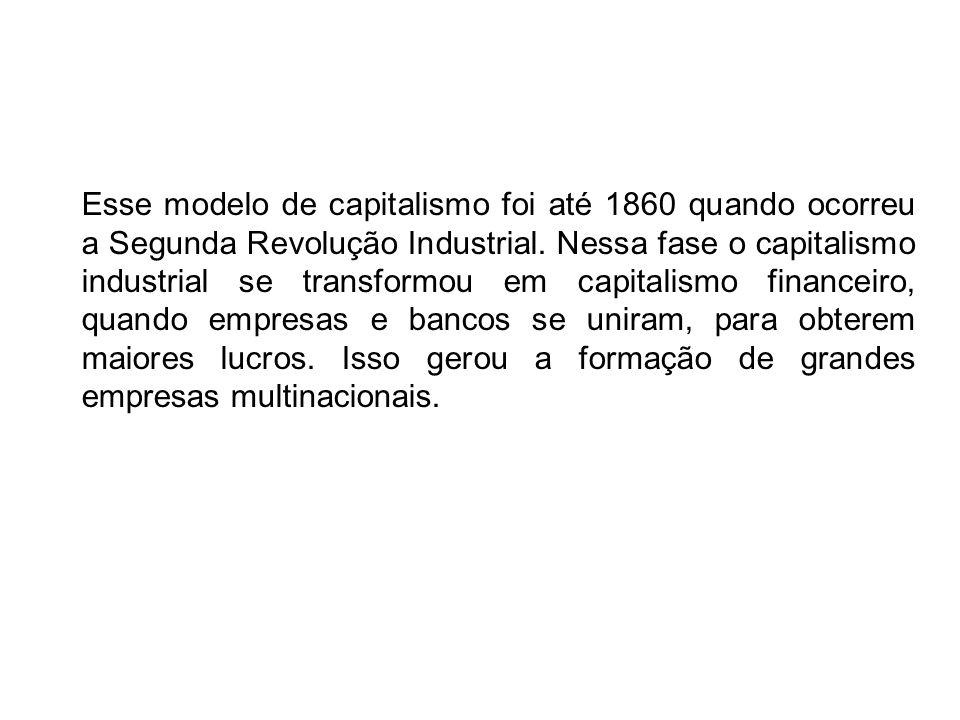 Esse modelo de capitalismo foi até 1860 quando ocorreu a Segunda Revolução Industrial. Nessa fase o capitalismo industrial se transformou em capitalis