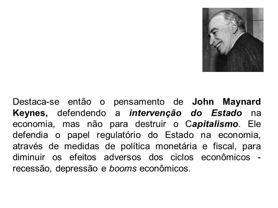 Destaca-se então o pensamento de John Maynard Keynes, defendendo a intervenção do Estado na economia, mas não para destruir o Capitalismo. Ele defendi