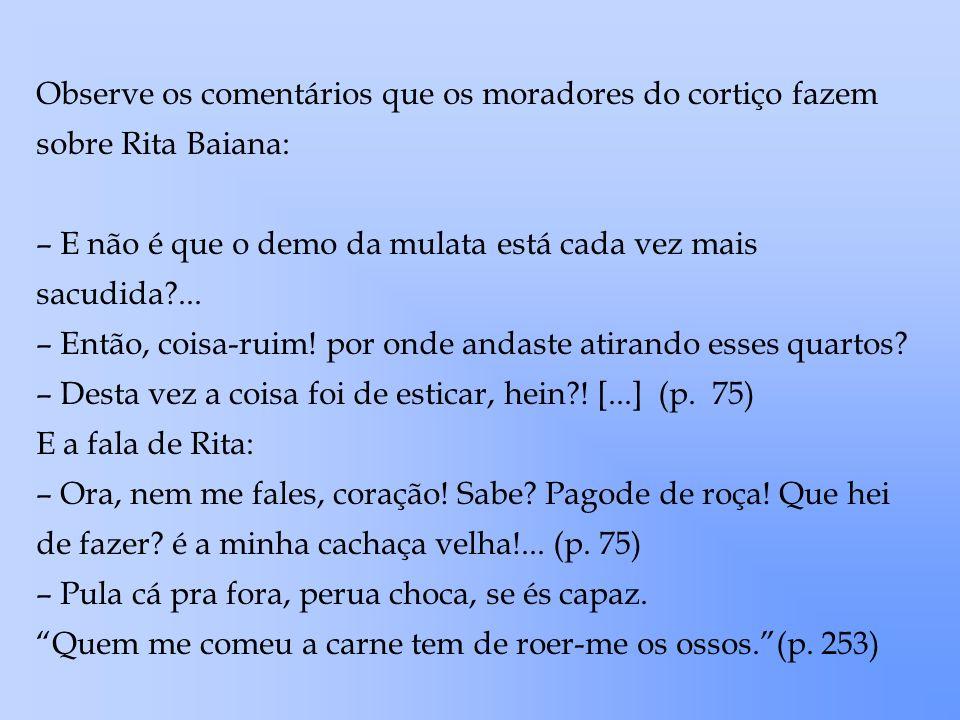 Observe os comentários que os moradores do cortiço fazem sobre Rita Baiana: – E não é que o demo da mulata está cada vez mais sacudida?... – Então, co