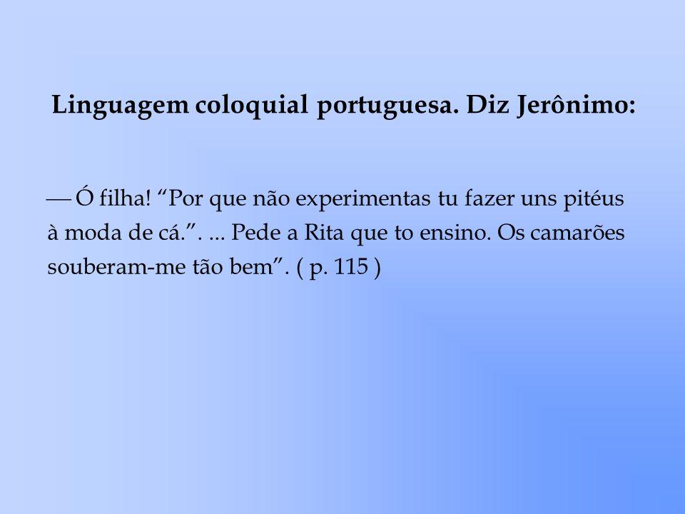 Linguagem coloquial portuguesa. Diz Jerônimo: Ó filha! Por que não experimentas tu fazer uns pitéus à moda de cá..... Pede a Rita que to ensino. Os ca