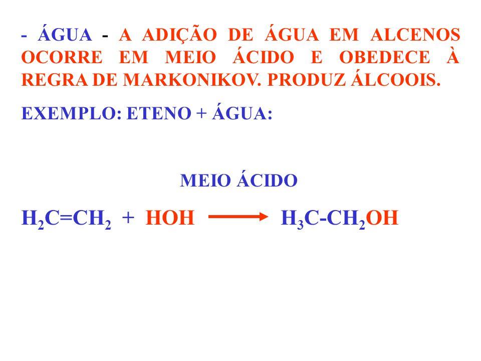 - ÁGUA - A ADIÇÃO DE ÁGUA EM ALCENOS OCORRE EM MEIO ÁCIDO E OBEDECE À REGRA DE MARKONIKOV. PRODUZ ÁLCOOIS. EXEMPLO: ETENO + ÁGUA: MEIO ÁCIDO H 2 C=CH