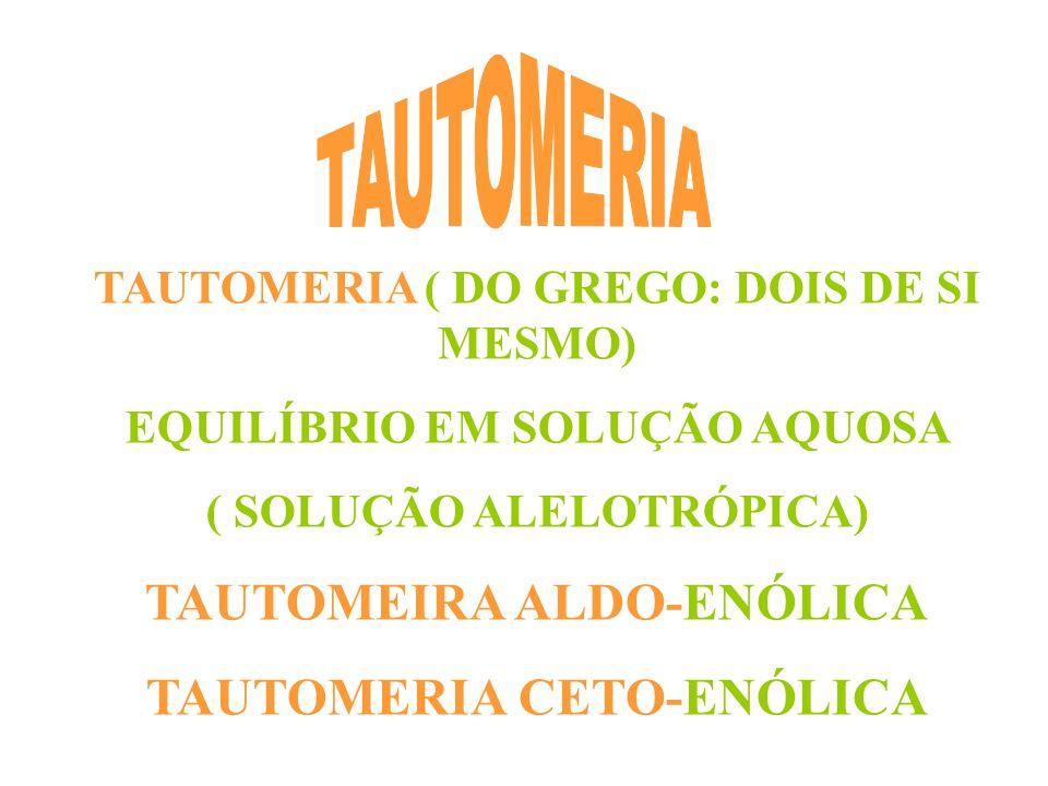 TAUTOMERIA ( DO GREGO: DOIS DE SI MESMO) EQUILÍBRIO EM SOLUÇÃO AQUOSA ( SOLUÇÃO ALELOTRÓPICA) TAUTOMEIRA ALDO-ENÓLICA TAUTOMERIA CETO-ENÓLICA
