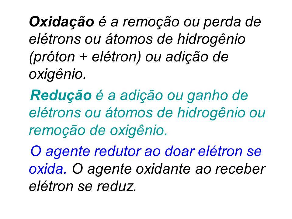 Oxidação é a remoção ou perda de elétrons ou átomos de hidrogênio (próton + elétron) ou adição de oxigênio. Redução é a adição ou ganho de elétrons ou