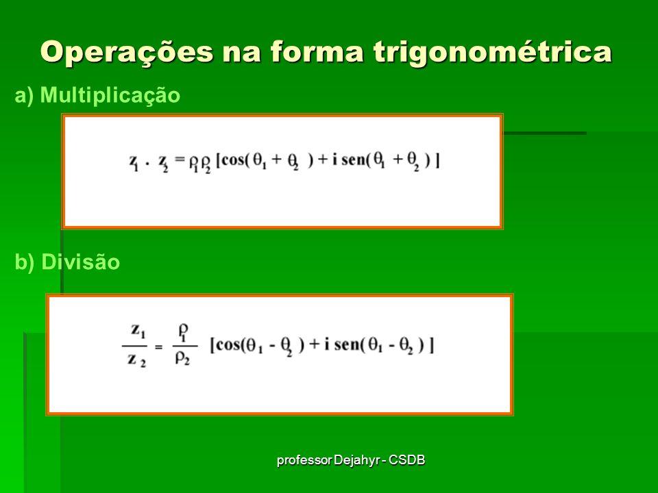 professor Dejahyr - CSDB Operações na forma trigonométrica a) Multiplicação b) Divisão