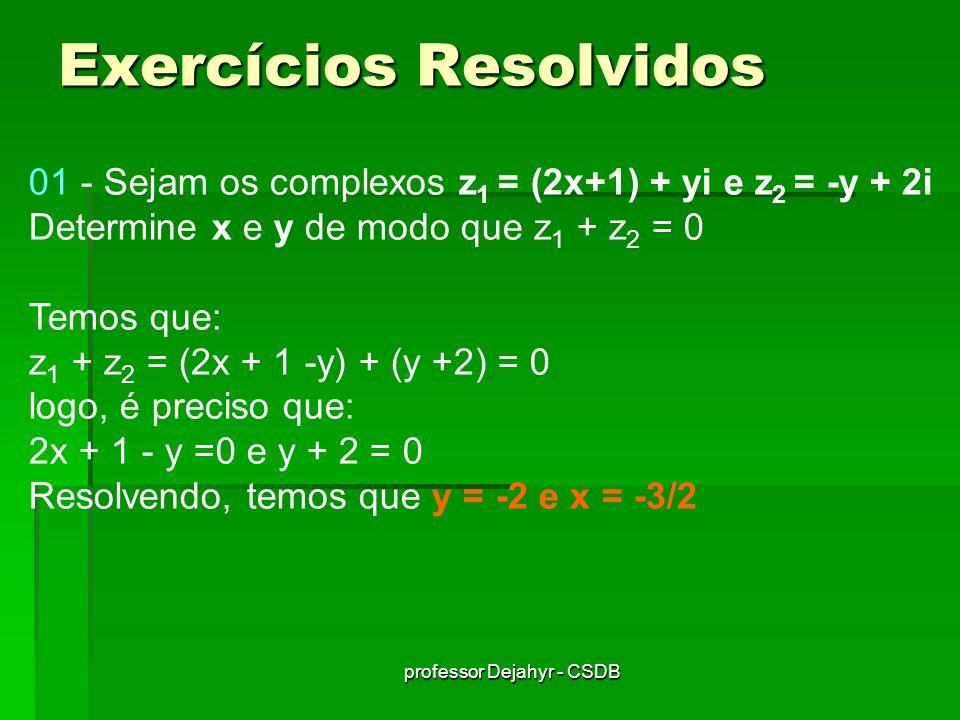 professor Dejahyr - CSDB 02 - Determine x, de modo que z = (x+2i).(1+i) seja imaginário puro Efetuando a multiplicação, temos que: z = x + (x+2)i + 2i 2 z = (x-2) + (x+2)i Para z ser imaginário puro é necessário que (x-2)=0, logo x = 2